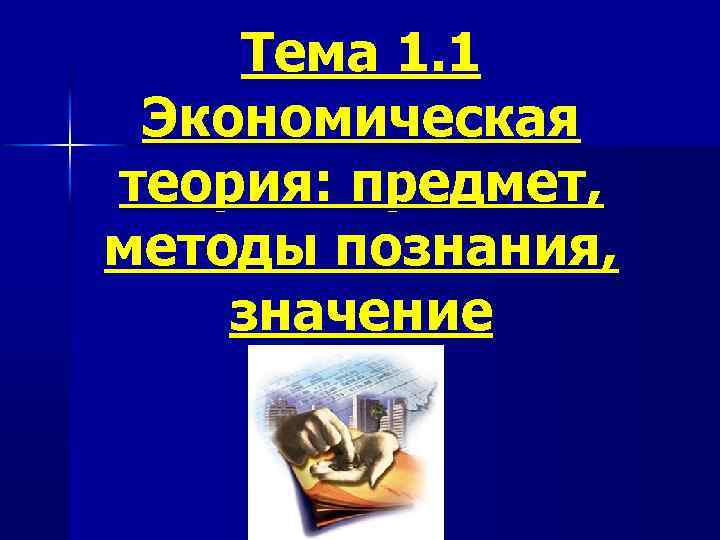 Тема 1. 1 Экономическая теория: предмет, методы познания, значение