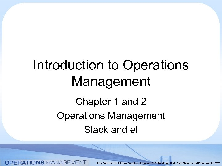 Introduction to Operations Management Chapter 1 and 2 Operations Management Slack and el Slack,