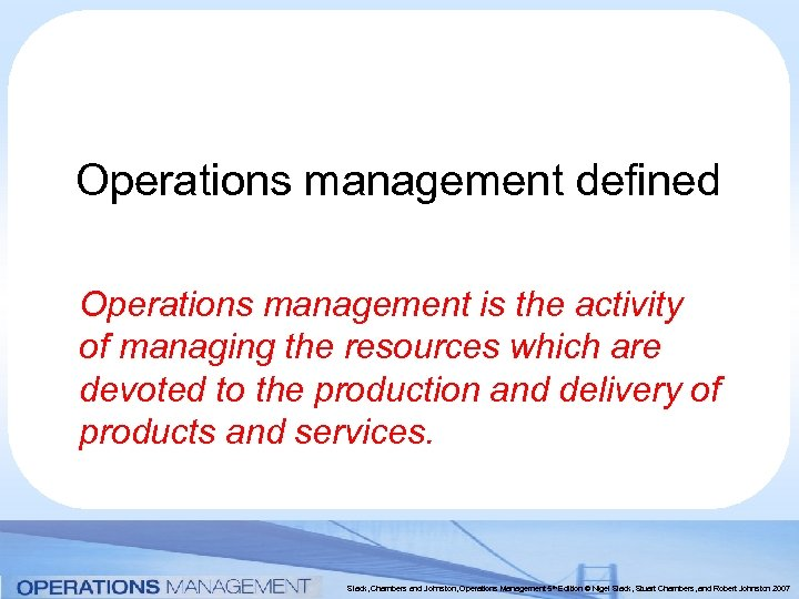 Operations management defined Operations management is the activity of managing the resources which are