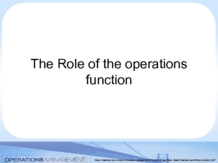 The Role of the operations function Slack, Chambers and Johnston, Operations Management 5 th