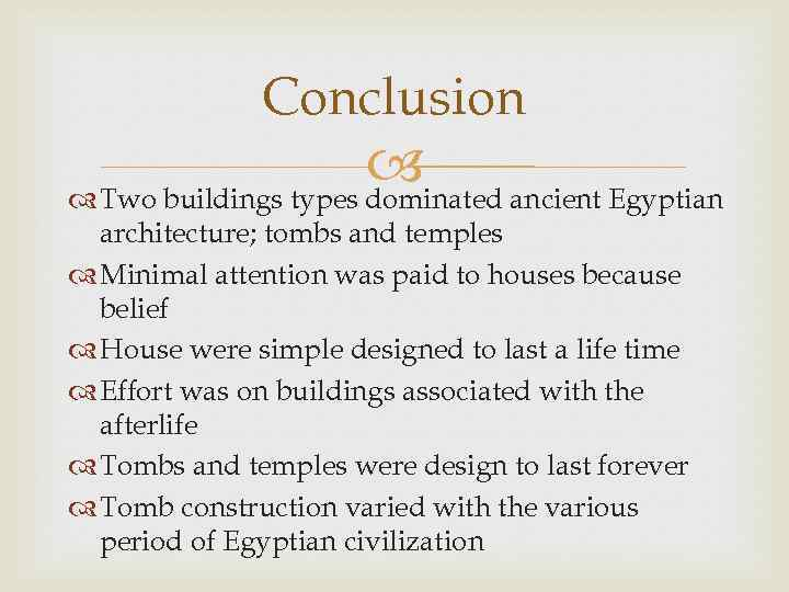 Conclusion ancient Egyptian Two buildings types dominated architecture; tombs and temples Minimal attention was