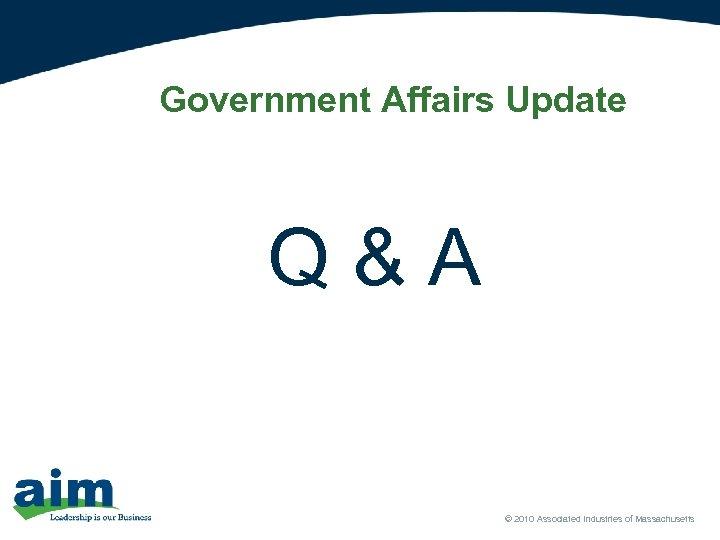 Government Affairs Update Q & A © 2010 Associated Industries of Massachusetts