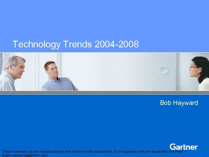 Technology Trends 2004 -2008 Bob Hayward These materials can be reproduced only with Gartner's