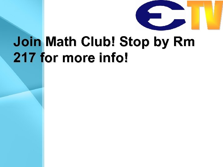 Join Math Club! Stop by Rm 217 for more info!