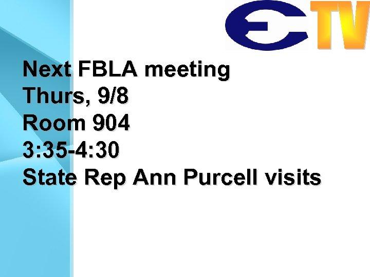 Next FBLA meeting Thurs, 9/8 Room 904 3: 35 -4: 30 State Rep Ann