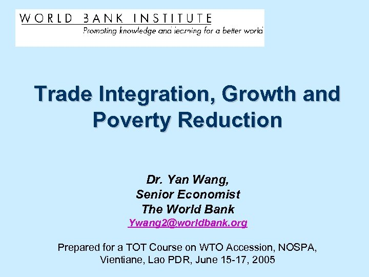 Trade Integration, Growth and Poverty Reduction Dr. Yan Wang, Senior Economist The World Bank