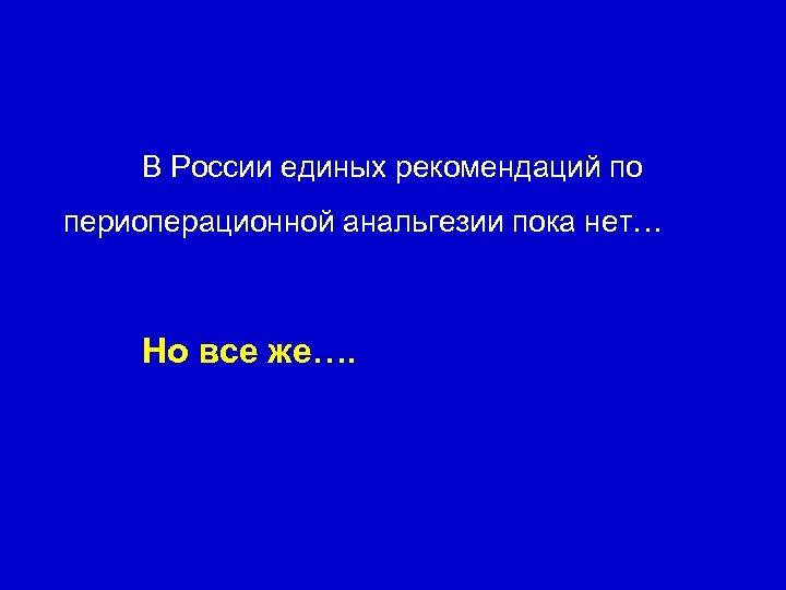 В России единых рекомендаций по периоперационной анальгезии пока нет… Но все же….