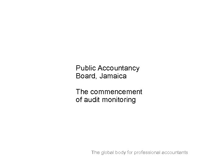 Public Accountancy Board, Jamaica The commencement of audit monitoring The global body for professional