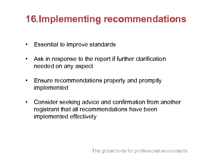 16. Implementing recommendations • Essential to improve standards • Ask in response to the