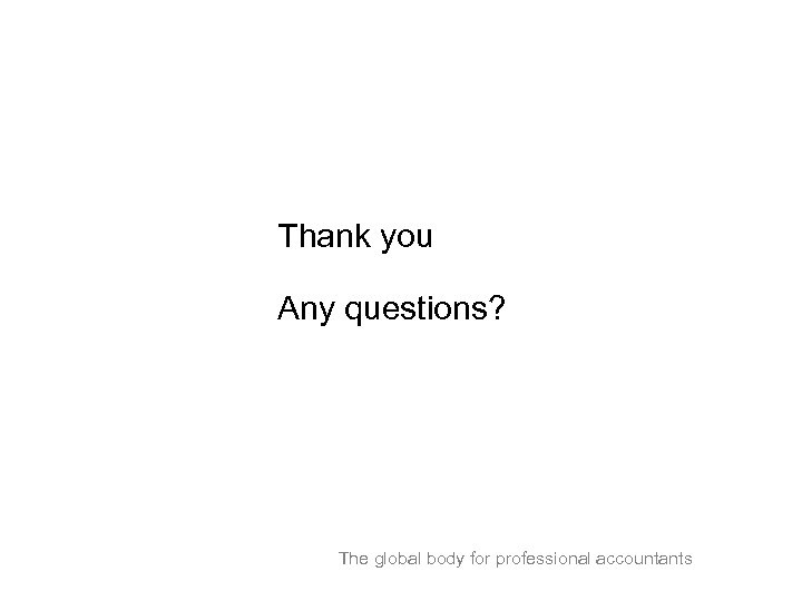 Thank you Any questions? The global body for professional accountants
