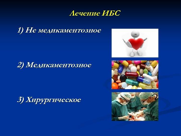 Лечение ИБС 1) Не медикаментозное 2) Медикаментозное 3) Хирургическое