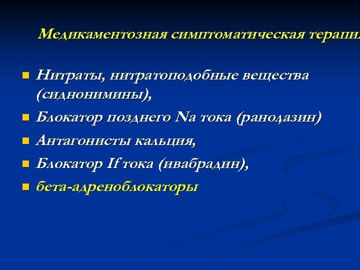 Медикаментозная симптоматическая терапия Нитраты, нитратоподобные вещества (сиднонимины), n Блокатор позднего Na тока (ранолазин) ,