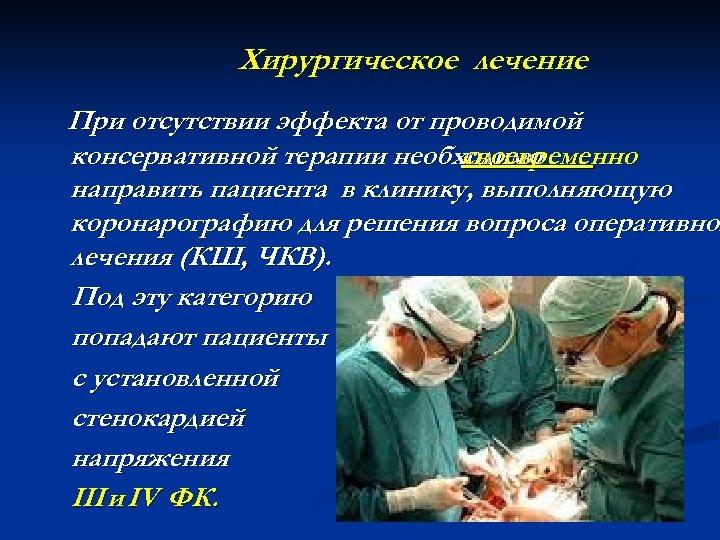 Хирургическое лечение При отсутствии эффекта от проводимой консервативной терапии необходимо своевременно направить пациента в