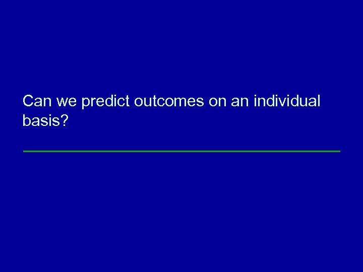 Can we predict outcomes on an individual basis?