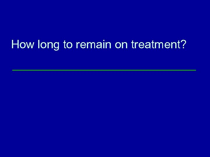 How long to remain on treatment?