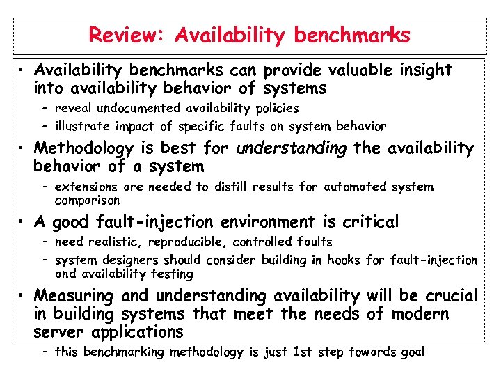 Review: Availability benchmarks • Availability benchmarks can provide valuable insight into availability behavior of