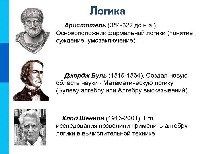 Логика Аристотель (384 -322 до н. э. ). Основоположник формальной логики (понятие, суждение, умозаключение).