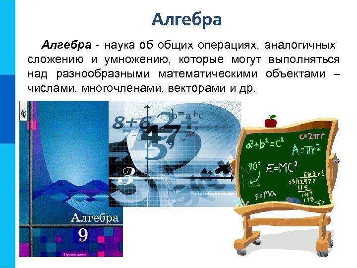 Алгебра - наука об общих операциях, аналогичных сложению и умножению, которые могут выполняться над