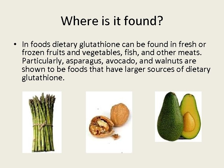 Where is it found? • In foods dietary glutathione can be found in fresh