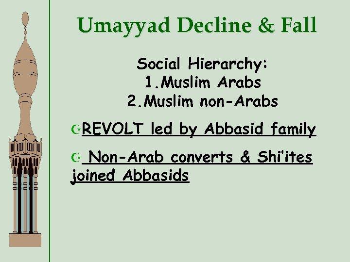 Umayyad Decline & Fall Social Hierarchy: 1. Muslim Arabs 2. Muslim non-Arabs ZREVOLT led