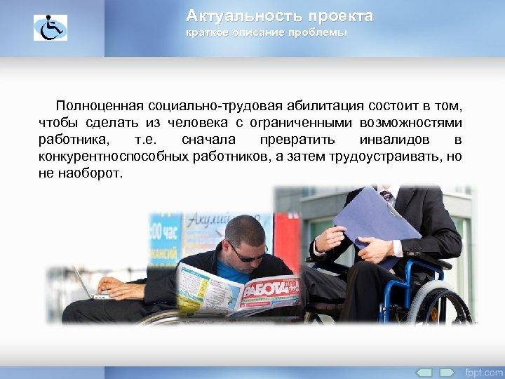 Актуальность проекта краткое описание проблемы Полноценная социально-трудовая абилитация состоит в том, чтобы сделать из