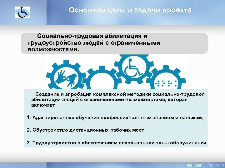 Основная цель и задачи проекта Социально-трудовая абилитация и трудоустройство людей с ограниченными возможностями. Создание