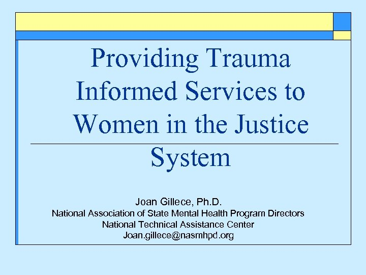 Providing Trauma Informed Services to Women in the Justice System Joan Gillece, Ph. D.