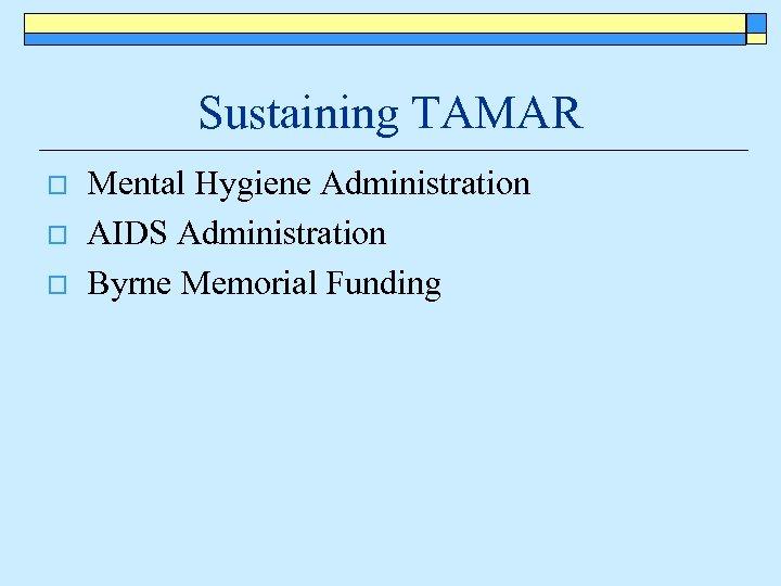 Sustaining TAMAR o o o Mental Hygiene Administration AIDS Administration Byrne Memorial Funding
