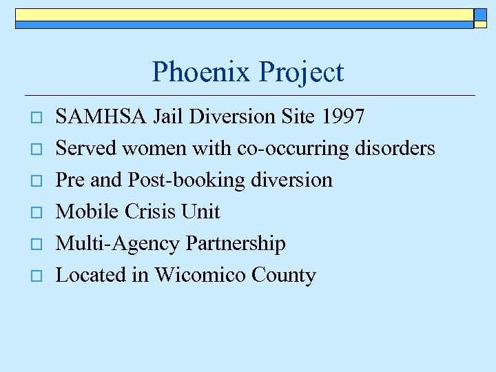 Phoenix Project o o o SAMHSA Jail Diversion Site 1997 Served women with co-occurring