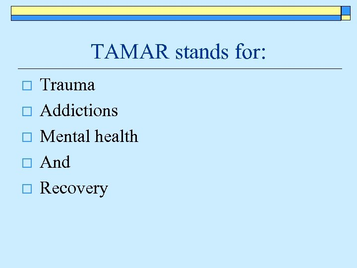 TAMAR stands for: o o o Trauma Addictions Mental health And Recovery