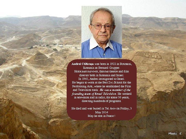 Andrei Călăraşu was born in 1922 in Botosani, Romania as Bernard Grupper. Holocaust survivor,