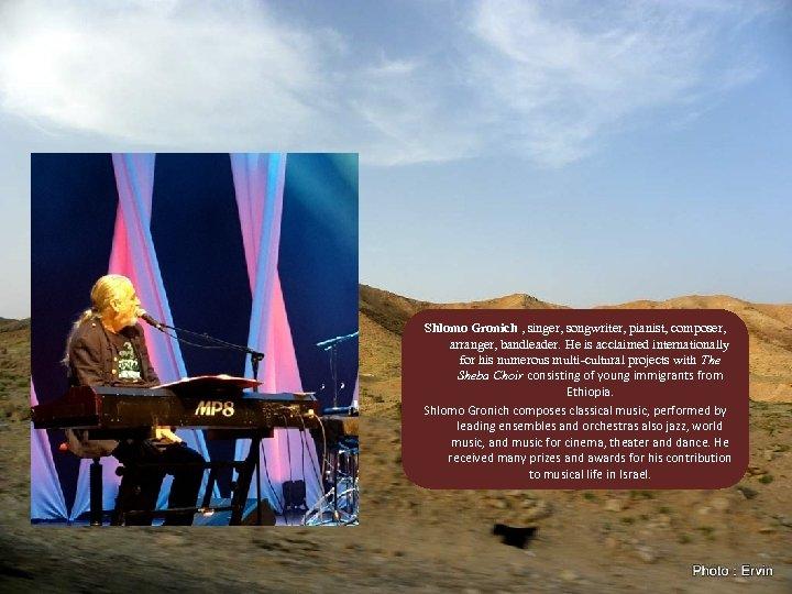 Shlomo Gronich , singer, songwriter, pianist, composer, arranger, bandleader. He is acclaimed internationally for