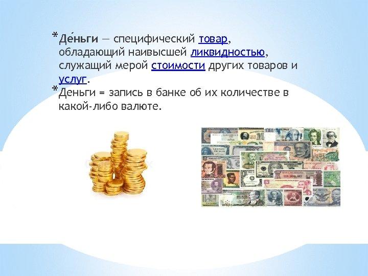 *Де ньги — специфический товар, обладающий наивысшей ликвидностью, служащий мерой стоимости других товаров и