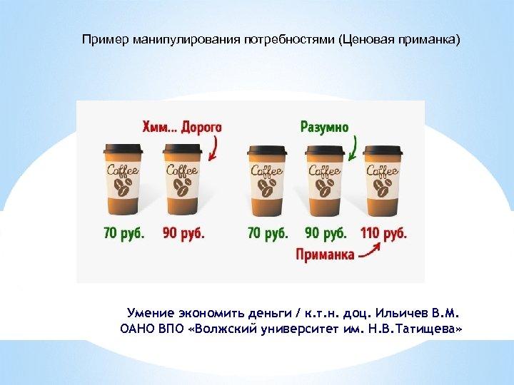 Пример манипулирования потребностями (Ценовая приманка) Умение экономить деньги / к. т. н. доц. Ильичев