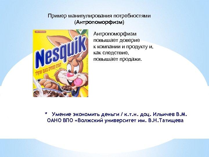 Пример манипулирования потребностями (Антропоморфизм) Антропоморфизм повышает доверие к компании и продукту и, как следствие,