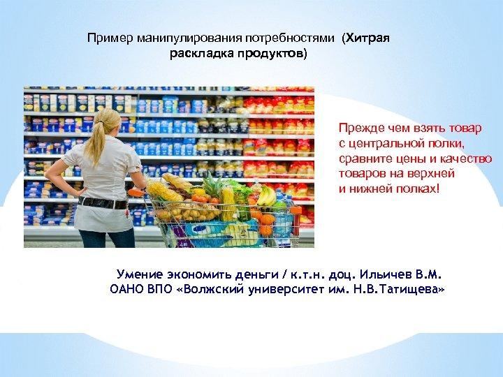 Пример манипулирования потребностями (Хитрая раскладка продуктов) Прежде чем взять товар с центральной полки, сравните