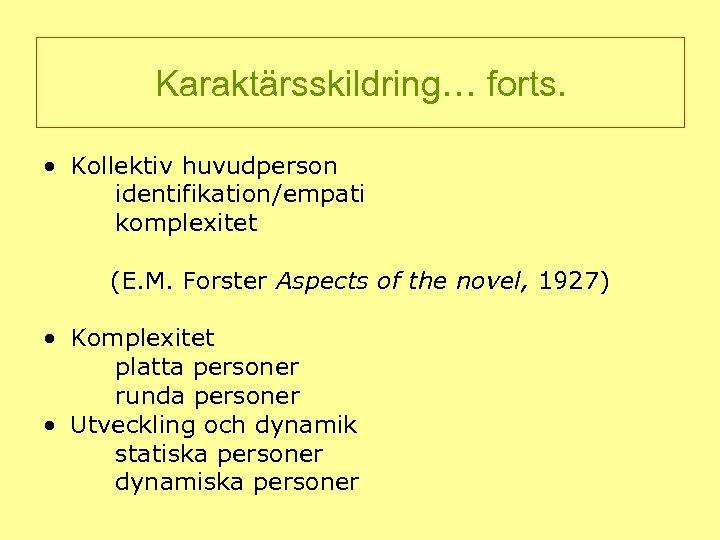 Karaktärsskildring… forts. • Kollektiv huvudperson identifikation/empati komplexitet (E. M. Forster Aspects of the novel,
