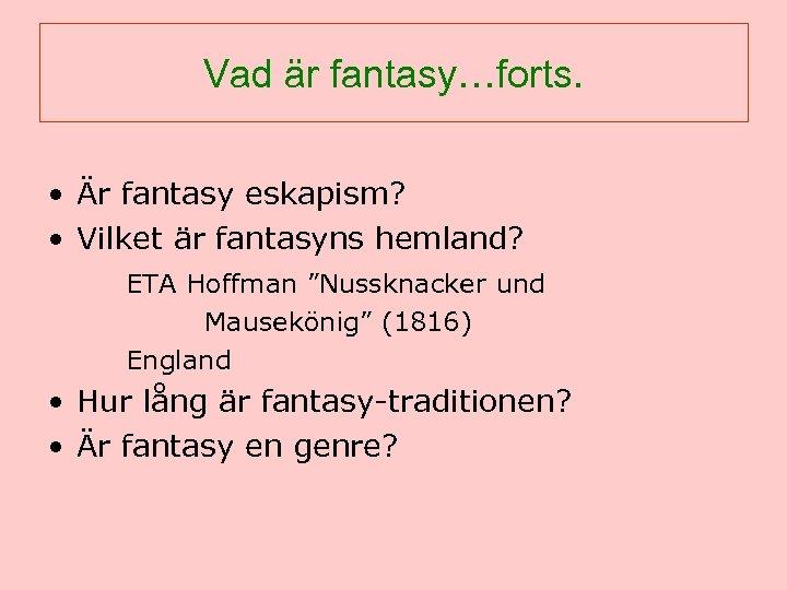 Vad är fantasy…forts. • Är fantasy eskapism? • Vilket är fantasyns hemland? ETA Hoffman