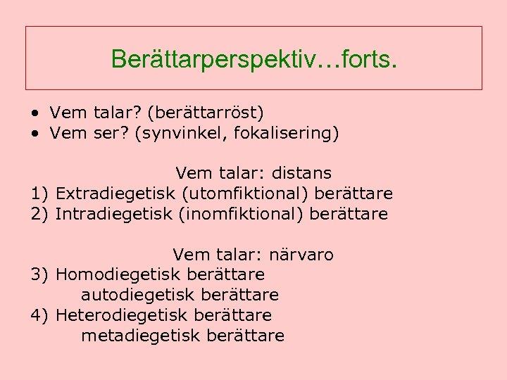 Berättarperspektiv…forts. • Vem talar? (berättarröst) • Vem ser? (synvinkel, fokalisering) Vem talar: distans 1)
