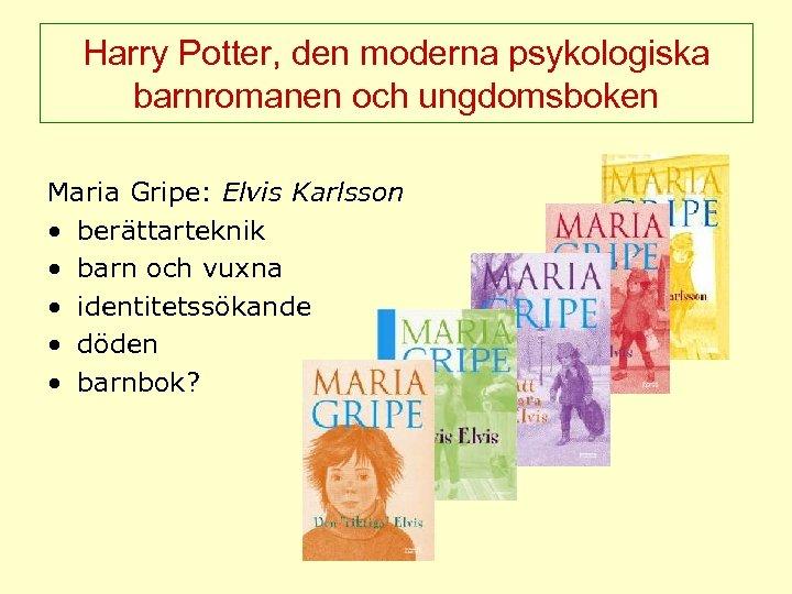 Harry Potter, den moderna psykologiska barnromanen och ungdomsboken Maria Gripe: Elvis Karlsson • berättarteknik