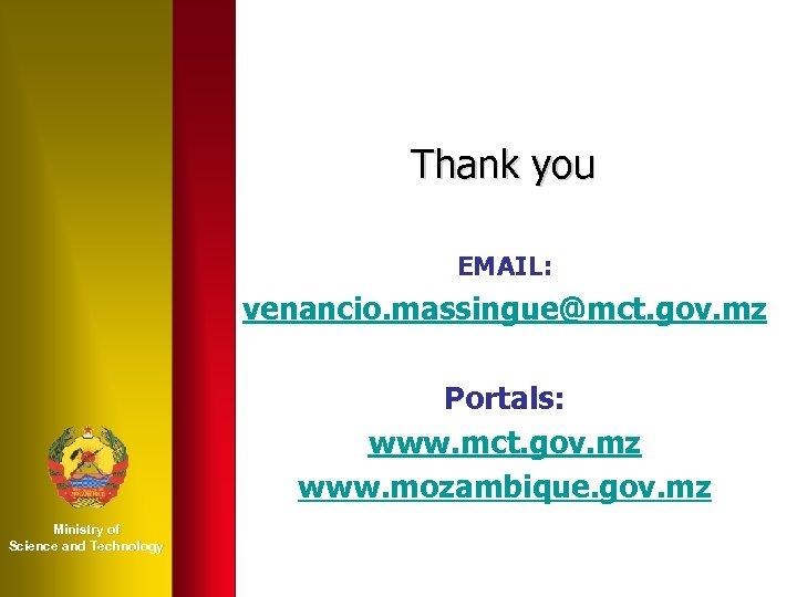 Thank you EMAIL: venancio. massingue@mct. gov. mz Portals: www. mct. gov. mz www. mozambique.