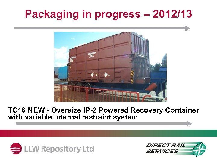 Packaging in progress – 2012/13 License Status TC 16 NEW - Oversize IP-2 Powered