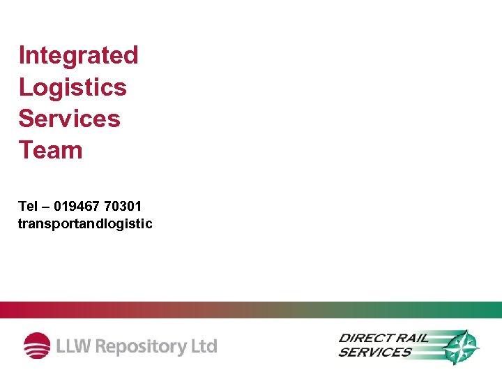 Integrated Logistics Services Team Tel – 019467 70301 transportandlogistics@llwrsite. com