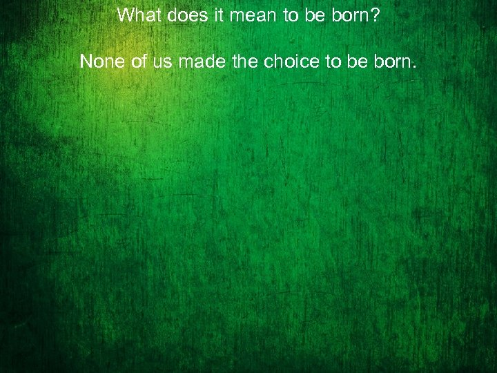 What does it mean to be born? None of us made the choice to