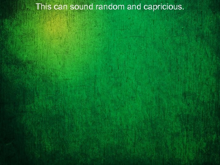This can sound random and capricious.