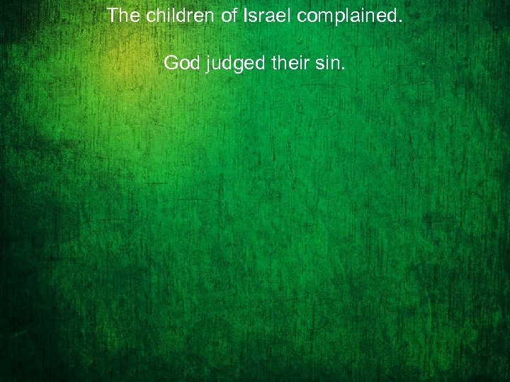 The children of Israel complained. God judged their sin.