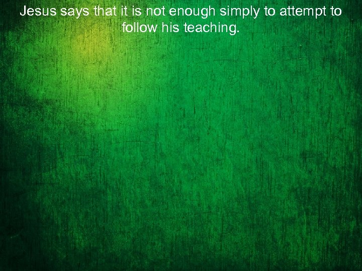 Jesus says that it is not enough simply to attempt to follow his teaching.