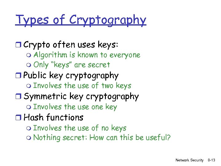 Types of Cryptography r Crypto often uses keys: m Algorithm is known to everyone