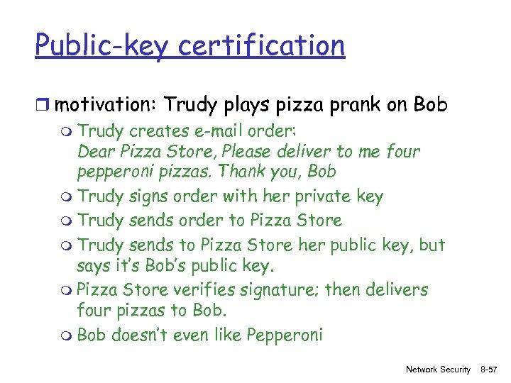 Public-key certification r motivation: Trudy plays pizza prank on Bob m Trudy creates e-mail