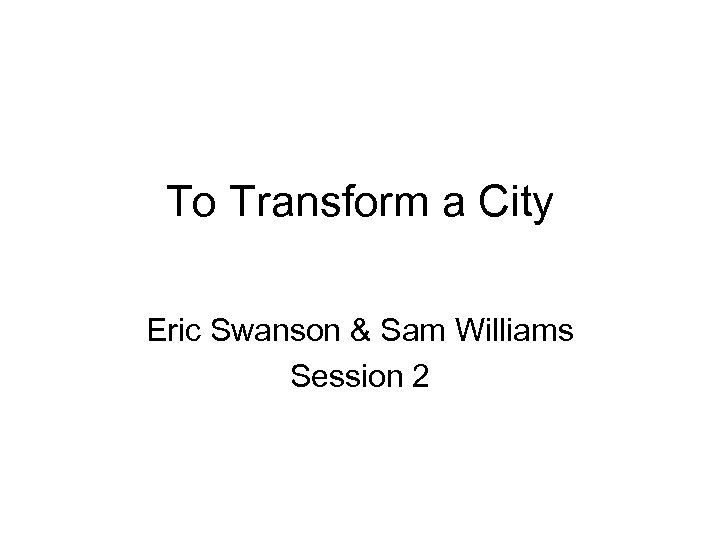 To Transform a City Eric Swanson & Sam Williams Session 2